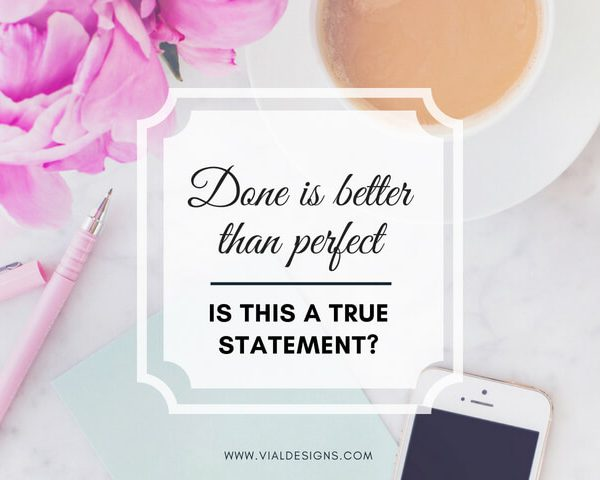 """DONE IS BETTER THAN PERFECT"" IS THIS A TRUE STATEMENT?"